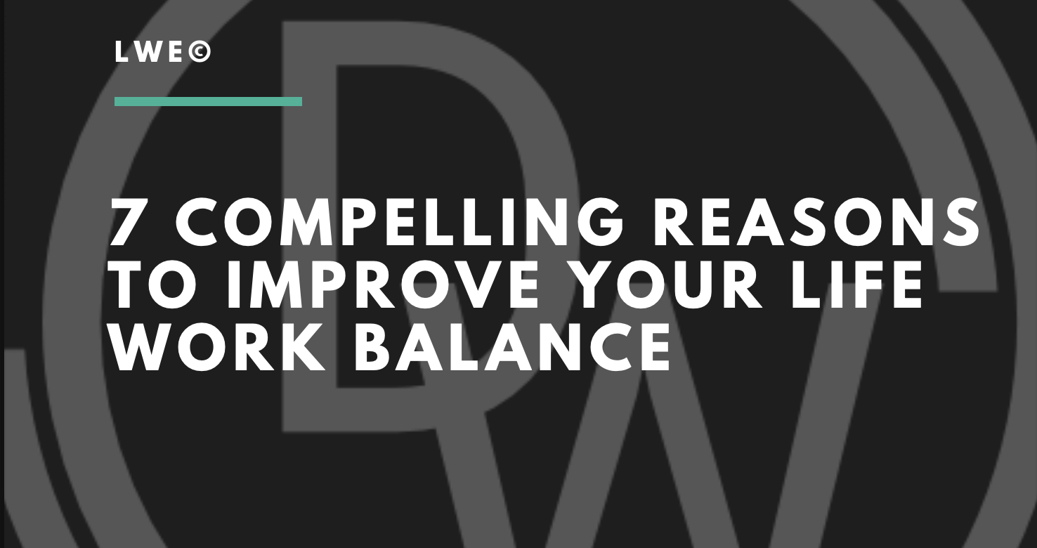 7 Compelling reasons to improve your life work balance