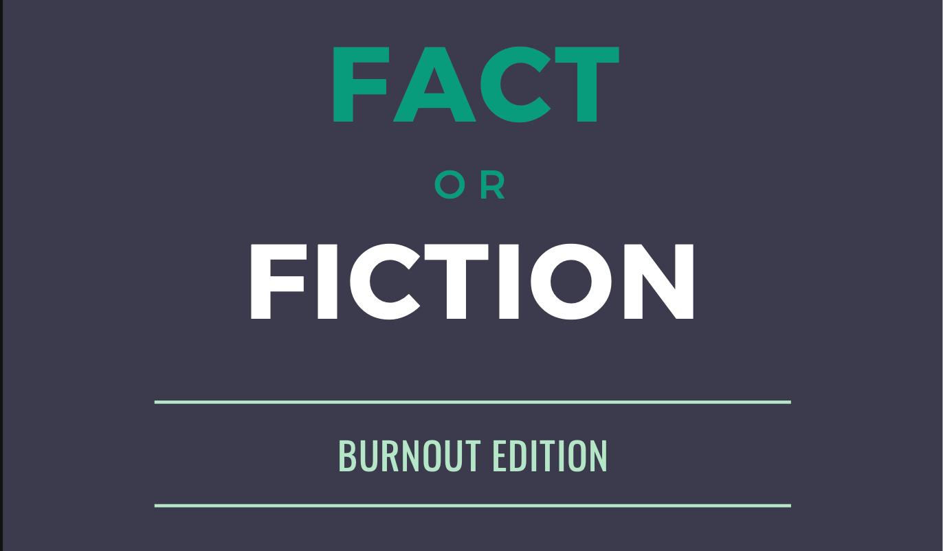 Fact or Fiction - burnout edition